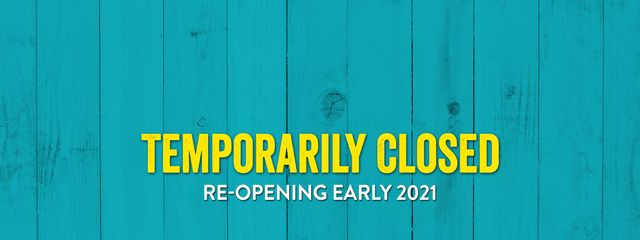 Temporarily Closed - Re-opening Early 2021