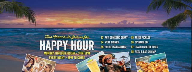 Happy Hour - Monday through Friday 3PM-6PM | Every Night 8PM to Close