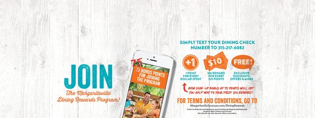 Join the Margaritaville dining rewards program! Simple text your dining check number to 3152176082. 1 point for every dollar spent. 10$ reward for every 150 points. For terms and conditions go to dining rewards page